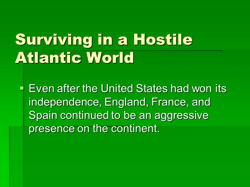 Surviving in a Hostile Atlantic World  Even after the United States had won its independence, England, France, and Spain continued to be an aggressive presence on the continent.