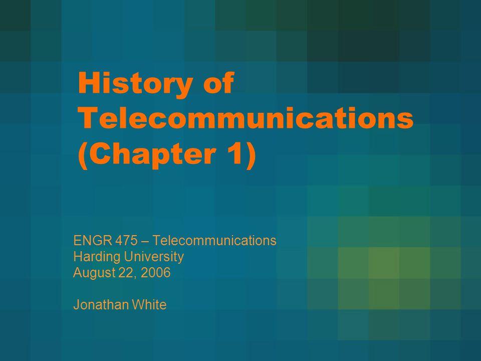 History of Telecommunications (Chapter 1) ENGR 475 – Telecommunications Harding University August 22, 2006 Jonathan White