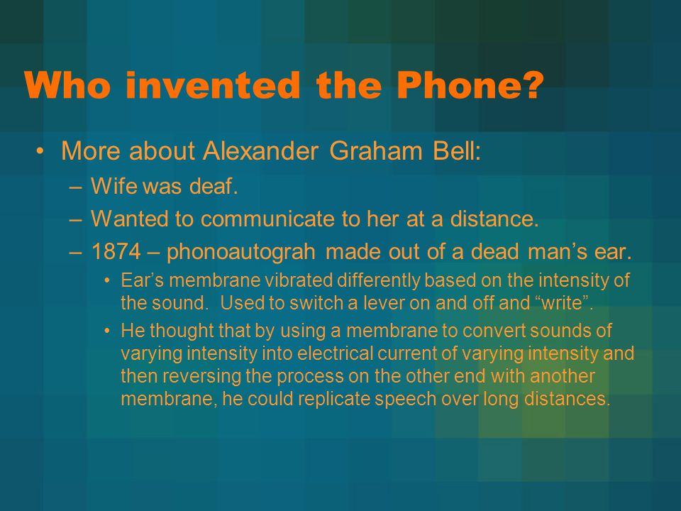 Who invented the Phone? More about Alexander Graham Bell: –Wife was deaf. –Wanted to communicate to her at a distance. –1874 – phonoautograh made out