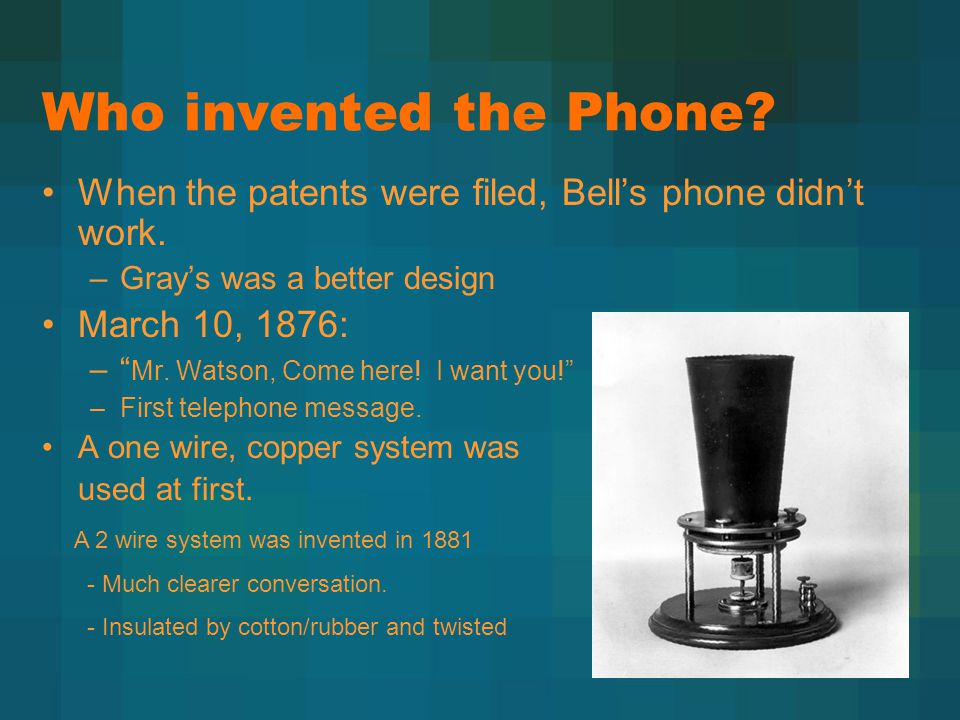 "Who invented the Phone? When the patents were filed, Bell's phone didn't work. –Gray's was a better design March 10, 1876: –"" Mr. Watson, Come here! I"