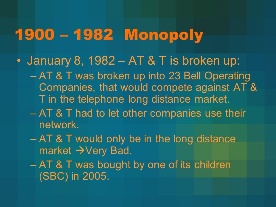 1900 – 1982 Monopoly January 8, 1982 – AT & T is broken up: –AT & T was broken up into 23 Bell Operating Companies, that would compete against AT & T