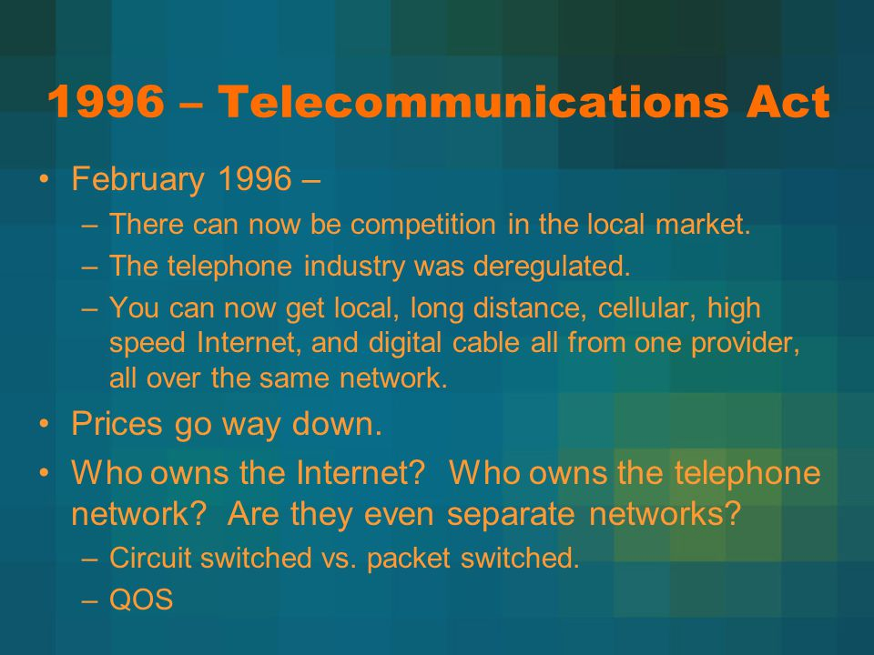 1996 – Telecommunications Act February 1996 – –There can now be competition in the local market. –The telephone industry was deregulated. –You can now