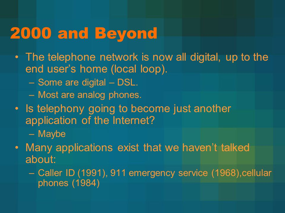 2000 and Beyond The telephone network is now all digital, up to the end user's home (local loop). –Some are digital – DSL. –Most are analog phones. Is