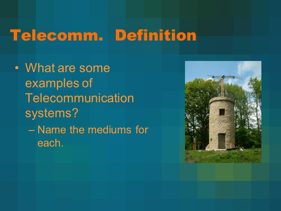 Telecomm. Definition What are some examples of Telecommunication systems? –Name the mediums for each.