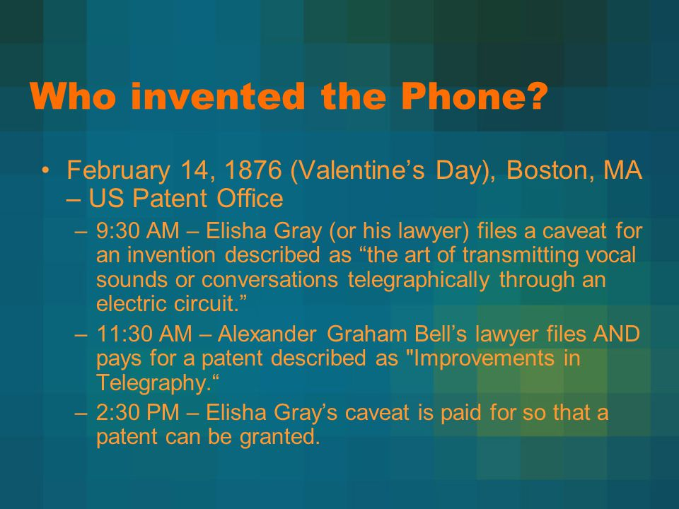 Who invented the Phone? February 14, 1876 (Valentine's Day), Boston, MA – US Patent Office –9:30 AM – Elisha Gray (or his lawyer) files a caveat for a