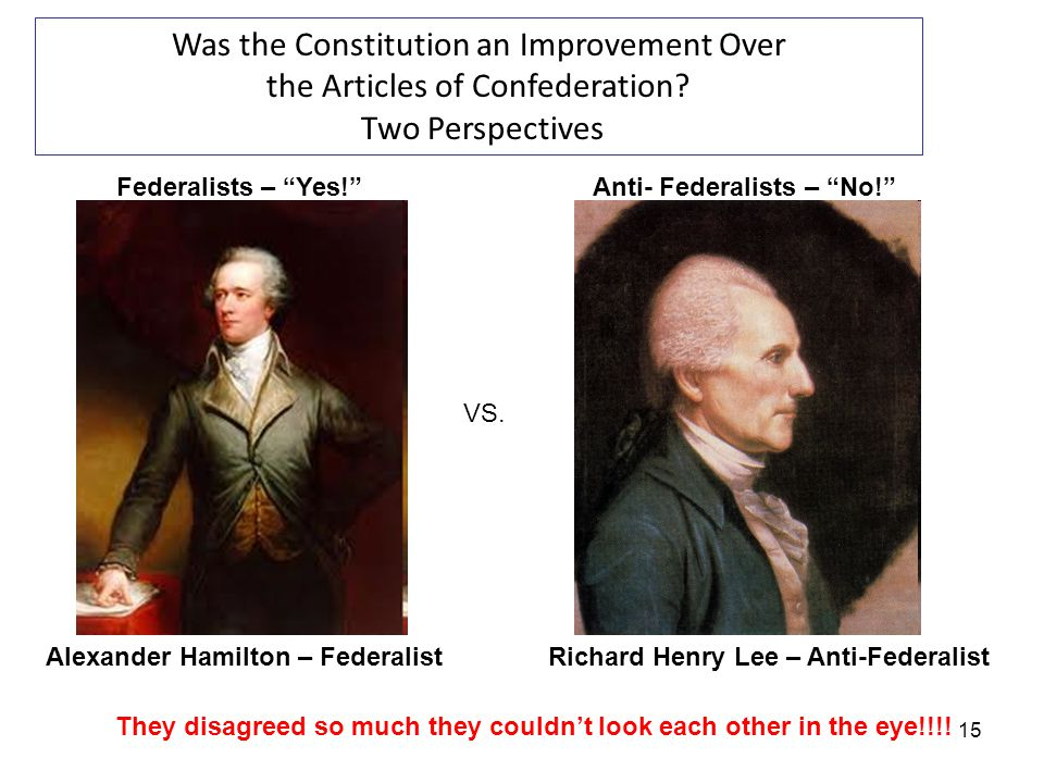 15 Was the Constitution an Improvement Over the Articles of Confederation? Two Perspectives VS. Alexander Hamilton – FederalistRichard Henry Lee – Ant