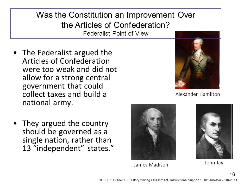 16 The Federalist argued the Articles of Confederation were too weak and did not allow for a strong central government that could collect taxes and bu