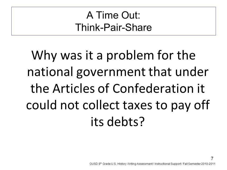 7 A Time Out: Think-Pair-Share Why was it a problem for the national government that under the Articles of Confederation it could not collect taxes to