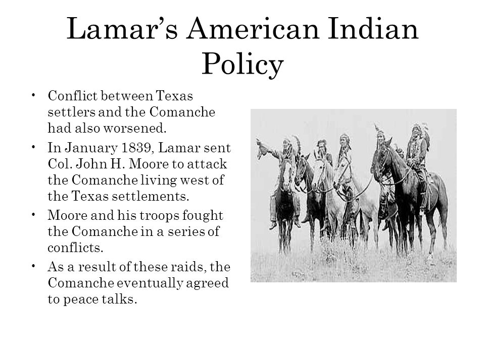 Lamar's American Indian Policy Conflict between Texas settlers and the Comanche had also worsened. In January 1839, Lamar sent Col. John H. Moore to a