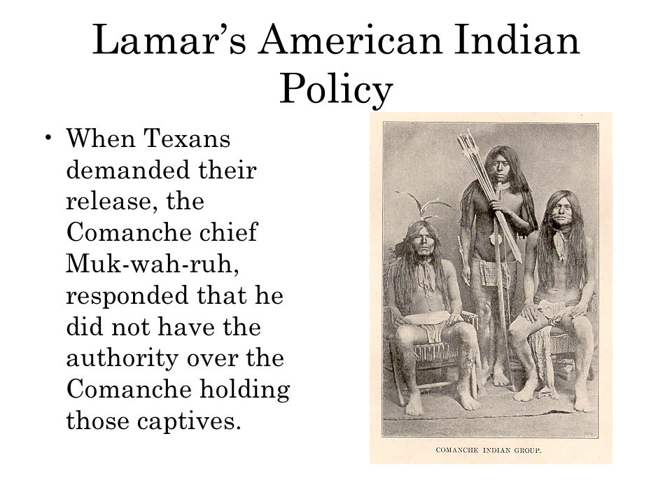 Lamar's American Indian Policy When Texans demanded their release, the Comanche chief Muk-wah-ruh, responded that he did not have the authority over t