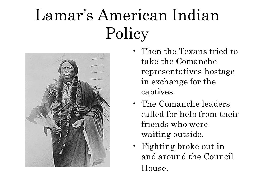 Lamar's American Indian Policy Then the Texans tried to take the Comanche representatives hostage in exchange for the captives. The Comanche leaders c