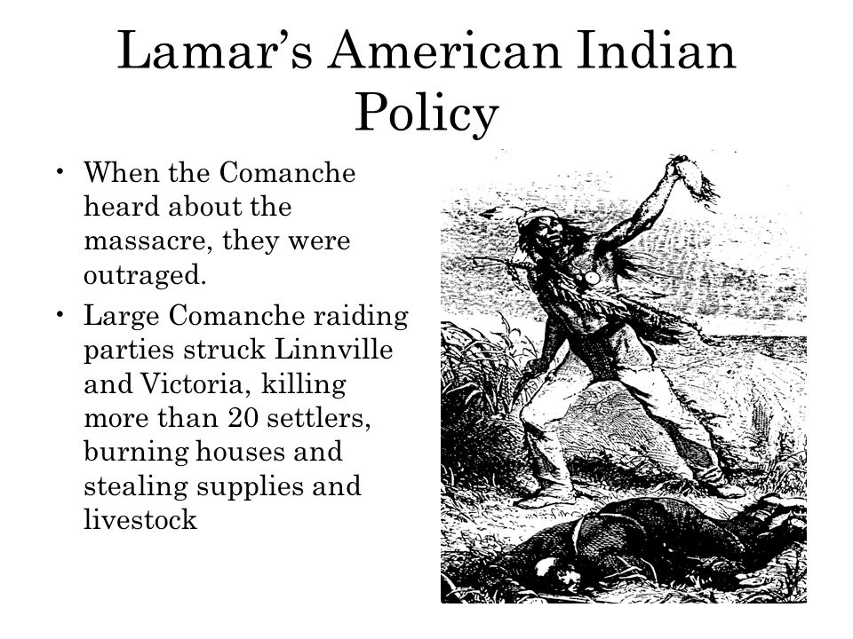 Lamar's American Indian Policy When the Comanche heard about the massacre, they were outraged. Large Comanche raiding parties struck Linnville and Vic