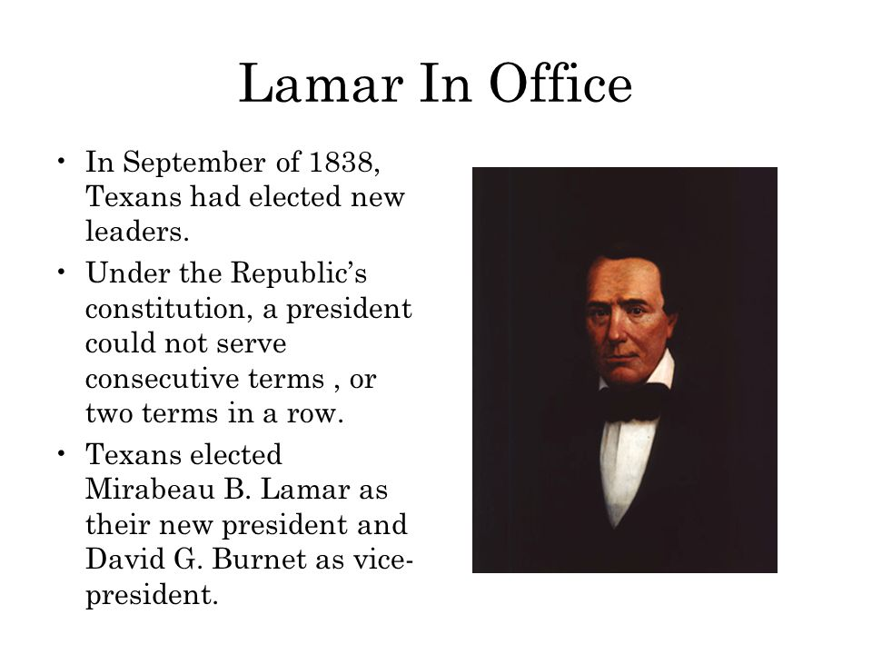 Lamar In Office In September of 1838, Texans had elected new leaders. Under the Republic's constitution, a president could not serve consecutive terms