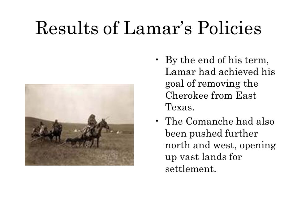 Results of Lamar's Policies By the end of his term, Lamar had achieved his goal of removing the Cherokee from East Texas. The Comanche had also been p