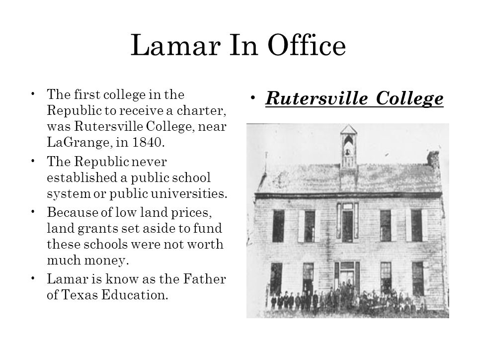 Lamar In Office The first college in the Republic to receive a charter, was Rutersville College, near LaGrange, in 1840. The Republic never establishe