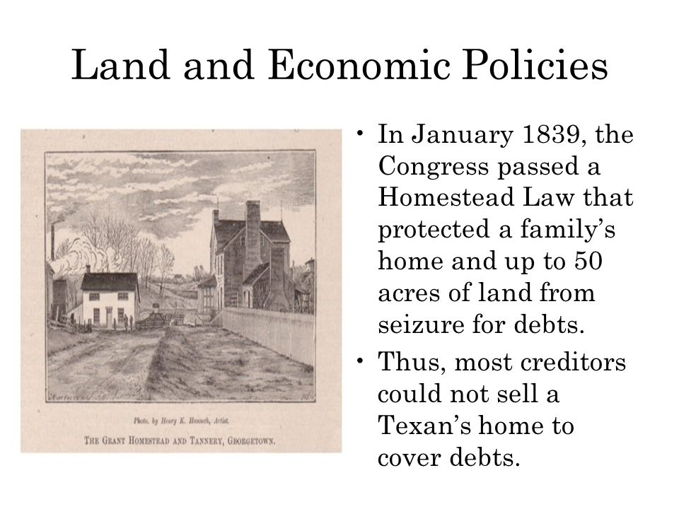 Land and Economic Policies In January 1839, the Congress passed a Homestead Law that protected a family's home and up to 50 acres of land from seizure for debts.