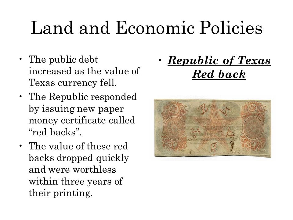 Land and Economic Policies The public debt increased as the value of Texas currency fell. The Republic responded by issuing new paper money certificat