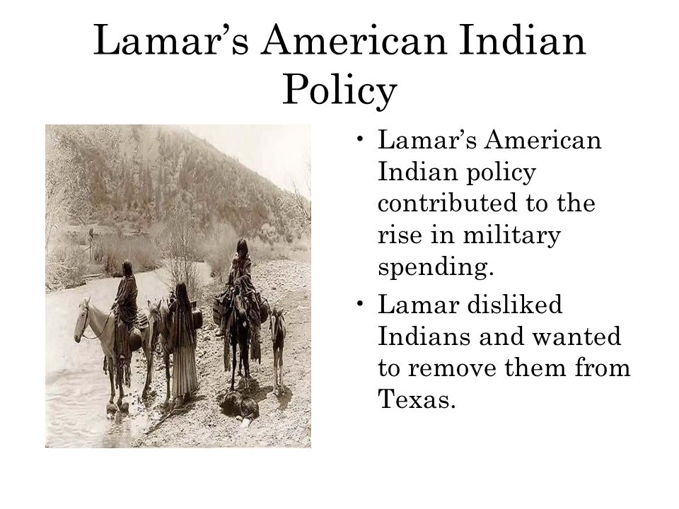 Lamar's American Indian Policy Lamar's American Indian policy contributed to the rise in military spending. Lamar disliked Indians and wanted to remov