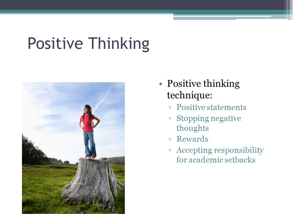 Positive Thinking Positive thinking technique: ▫Positive statements ▫Stopping negative thoughts ▫Rewards ▫Accepting responsibility for academic setbacks