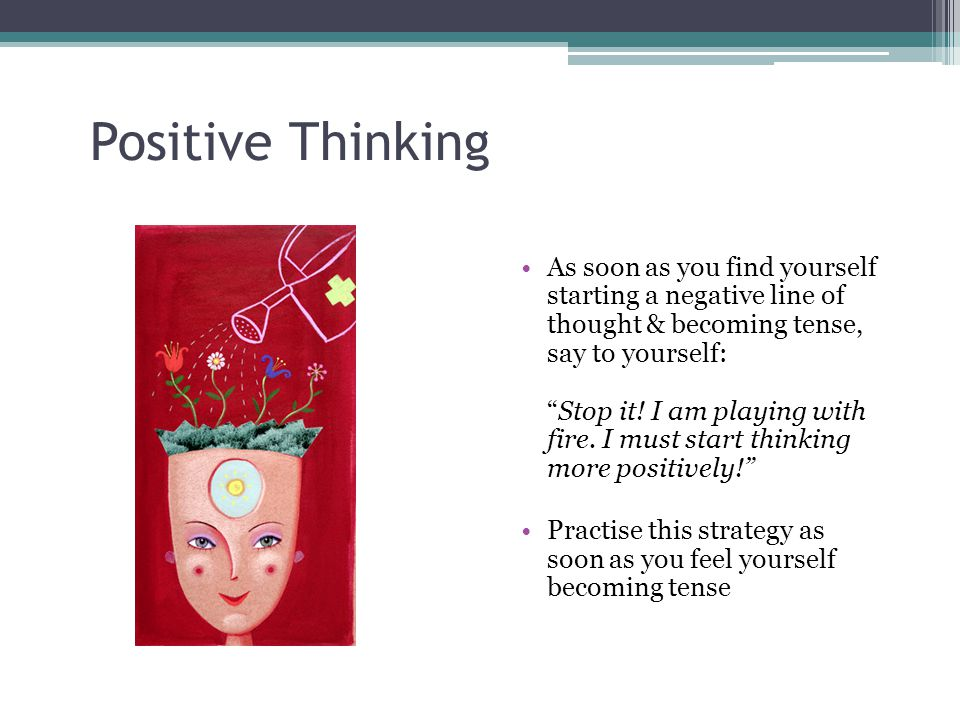 Positive Thinking As soon as you find yourself starting a negative line of thought & becoming tense, say to yourself: Stop it.