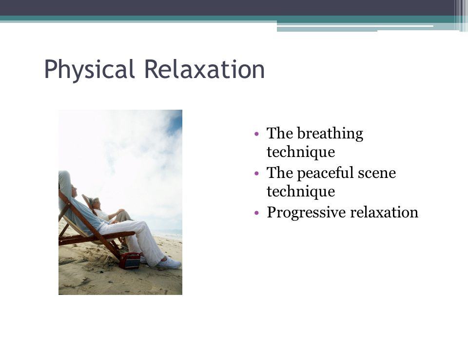 Physical Relaxation The breathing technique The peaceful scene technique Progressive relaxation