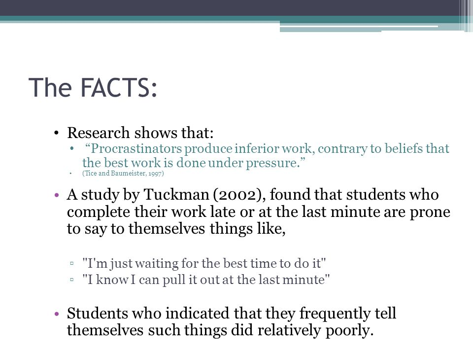 The FACTS: Research shows that: Procrastinators produce inferior work, contrary to beliefs that the best work is done under pressure. (Tice and Baumeister, 1997) A study by Tuckman (2002), found that students who complete their work late or at the last minute are prone to say to themselves things like, ▫ I m just waiting for the best time to do it ▫ I know I can pull it out at the last minute Students who indicated that they frequently tell themselves such things did relatively poorly.