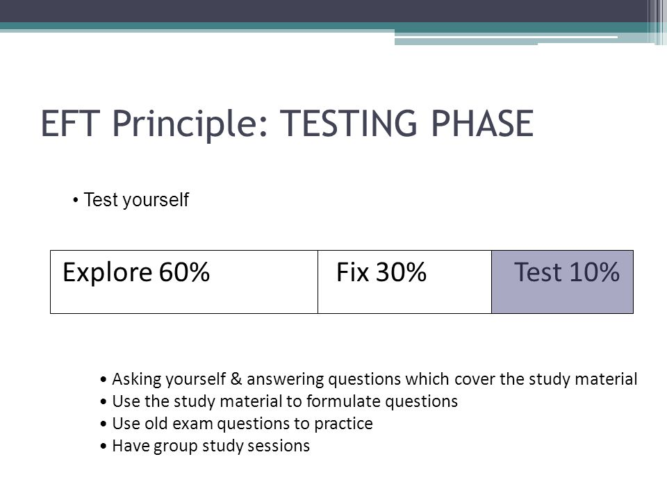 EFT Principle: TESTING PHASE Explore 60% Fix 30% Test 10% Asking yourself & answering questions which cover the study material Use the study material to formulate questions Use old exam questions to practice Have group study sessions Test yourself