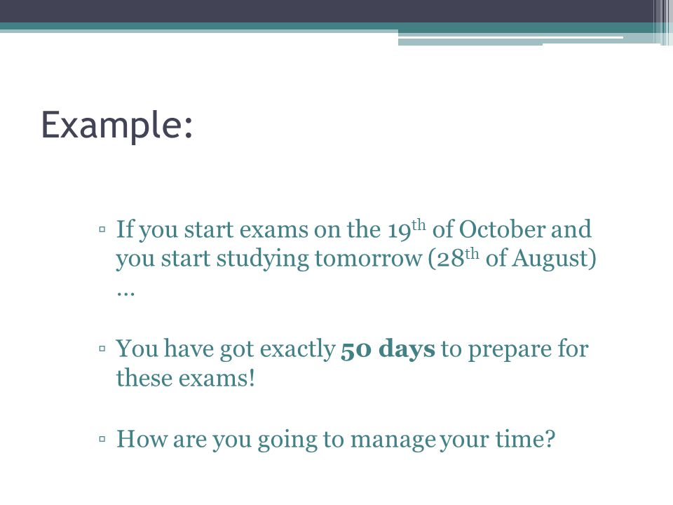 Example: ▫If you start exams on the 19 th of October and you start studying tomorrow (28 th of August) … ▫You have got exactly 50 days to prepare for these exams.