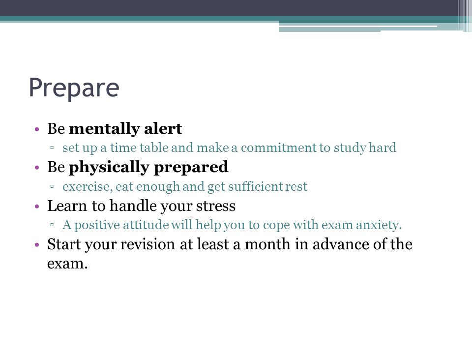 Prepare Be mentally alert ▫set up a time table and make a commitment to study hard Be physically prepared ▫exercise, eat enough and get sufficient rest Learn to handle your stress ▫A positive attitude will help you to cope with exam anxiety.