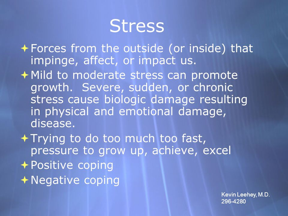 Stress  Forces from the outside (or inside) that impinge, affect, or impact us.  Mild to moderate stress can promote growth. Severe, sudden, or chro