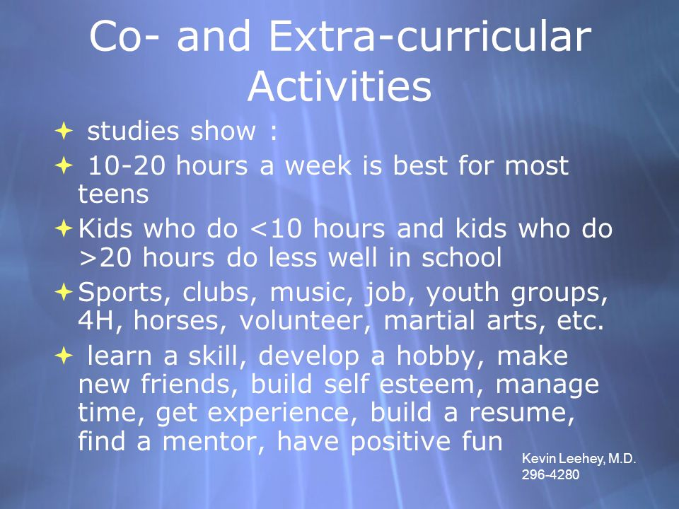 Co- and Extra-curricular Activities  studies show :  10-20 hours a week is best for most teens  Kids who do 20 hours do less well in school  Sport