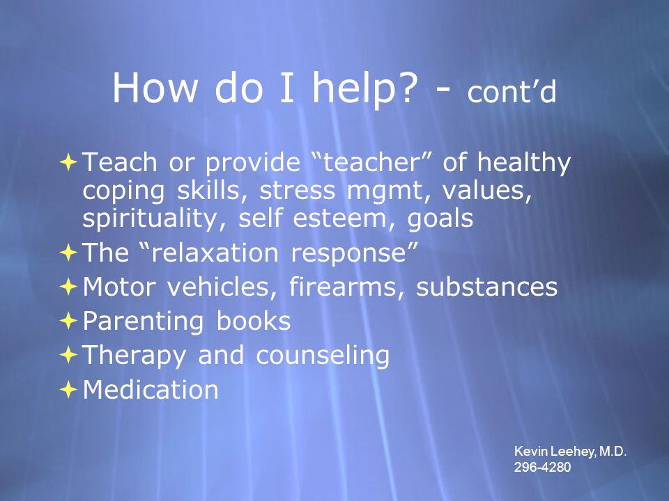 "How do I help? - cont'd  Teach or provide ""teacher"" of healthy coping skills, stress mgmt, values, spirituality, self esteem, goals  The ""relaxation"