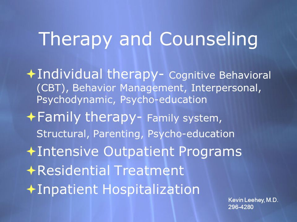 Therapy and Counseling  Individual therapy- Cognitive Behavioral (CBT), Behavior Management, Interpersonal, Psychodynamic, Psycho-education  Family