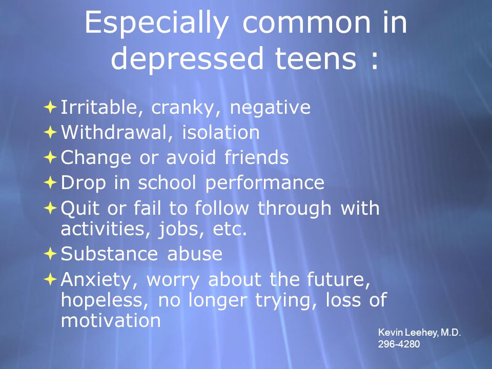 Especially common in depressed teens :  Irritable, cranky, negative  Withdrawal, isolation  Change or avoid friends  Drop in school performance 