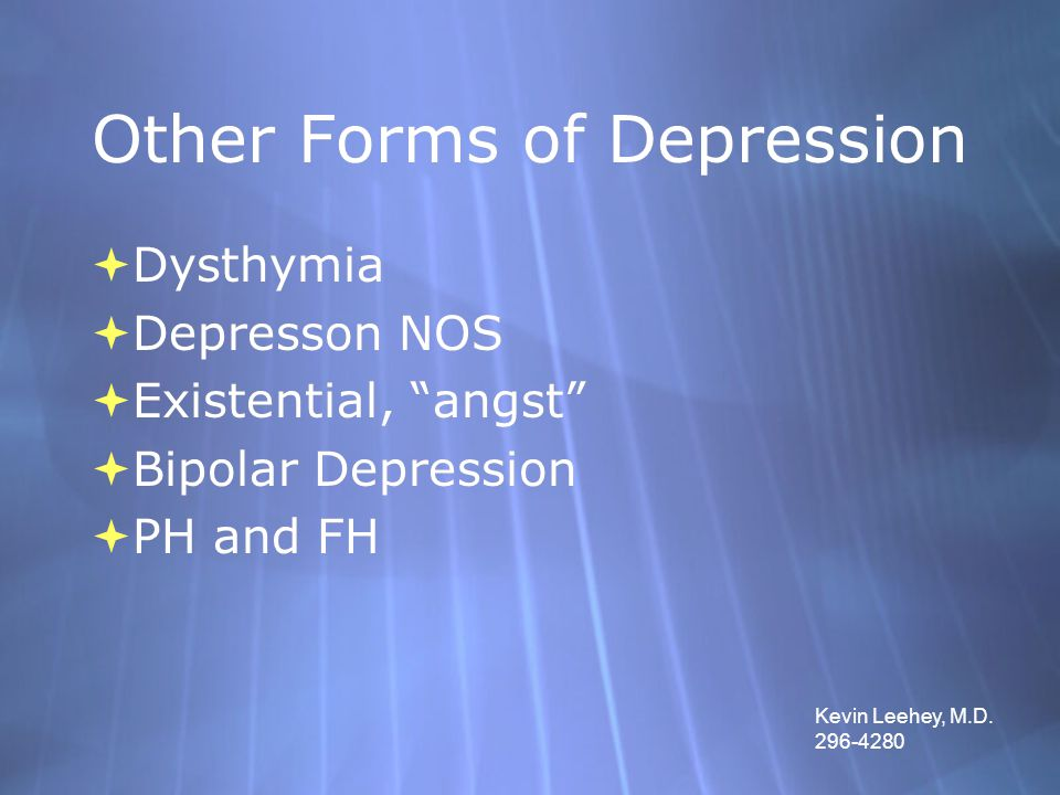 "Other Forms of Depression  Dysthymia  Depresson NOS  Existential, ""angst""  Bipolar Depression  PH and FH  Dysthymia  Depresson NOS  Existentia"