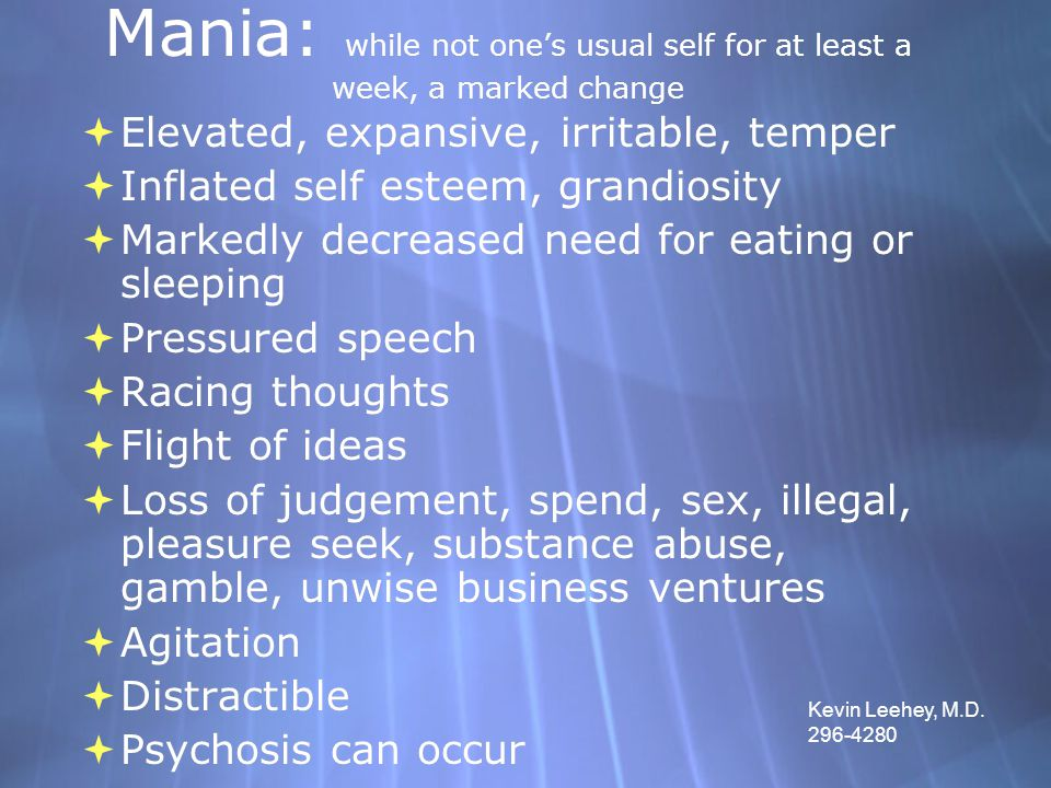 Mania: while not one's usual self for at least a week, a marked change  Elevated, expansive, irritable, temper  Inflated self esteem, grandiosity 