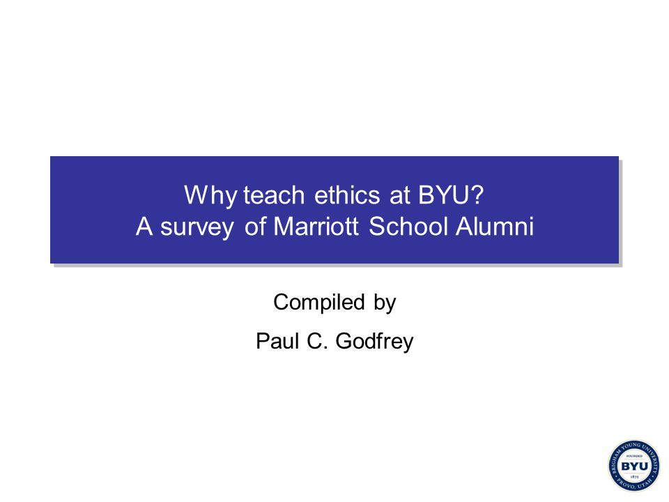 Why teach ethics at BYU? A survey of Marriott School Alumni Compiled by Paul C. Godfrey