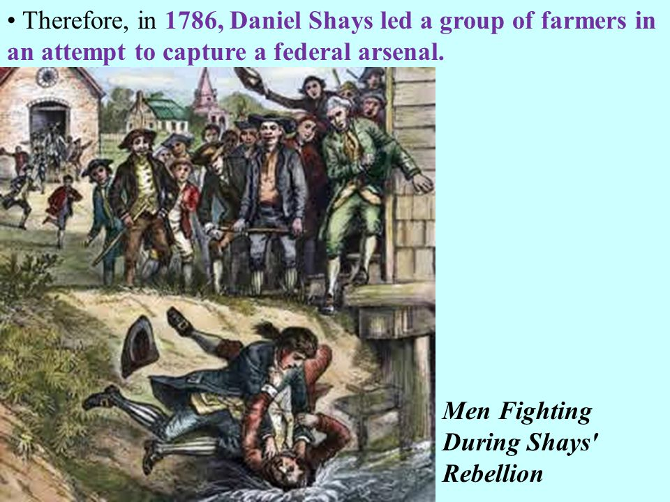 Therefore, in 1786, Daniel Shays led a group of farmers in an attempt to capture a federal arsenal. Men Fighting During Shays' Rebellion