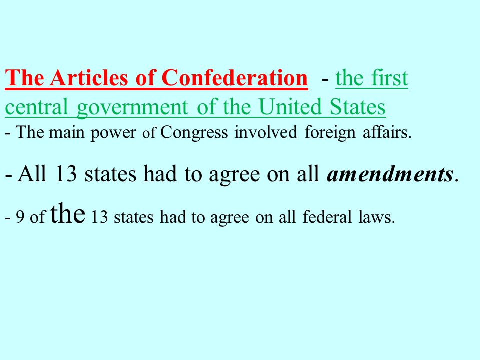 The Articles of Confederation - the first central government of the United States - 9 of the 13 states had to agree on all federal laws. - The main po