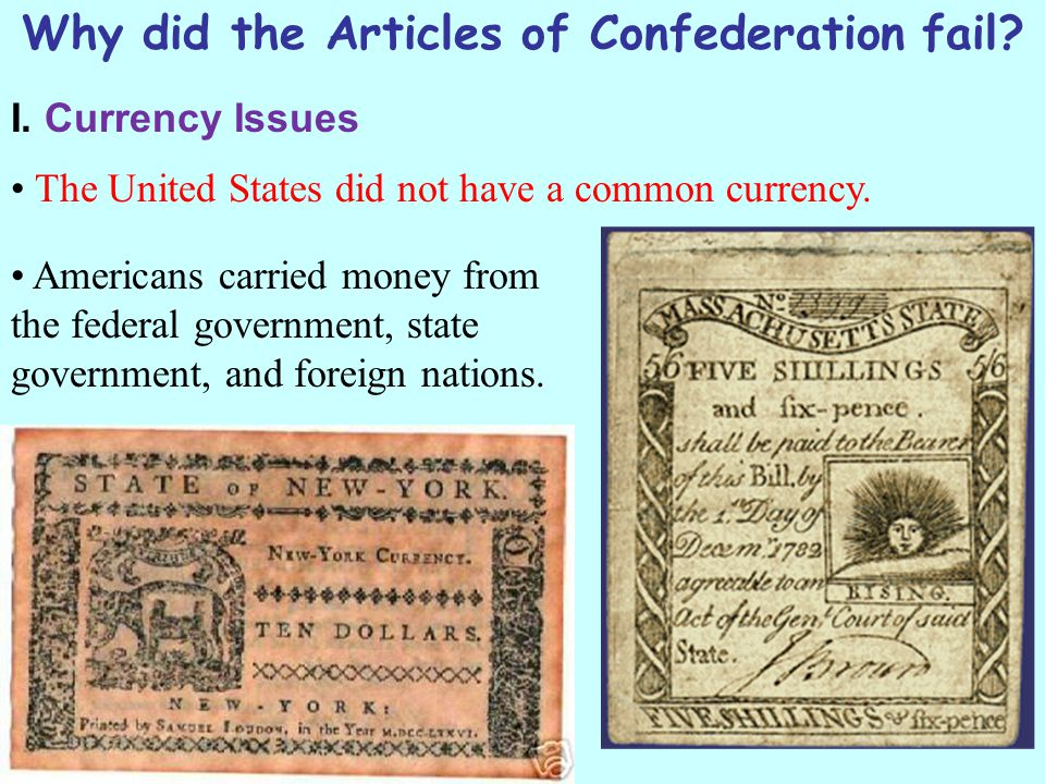 Why did the Articles of Confederation fail? I. Currency Issues The United States did not have a common currency. Americans carried money from the fede