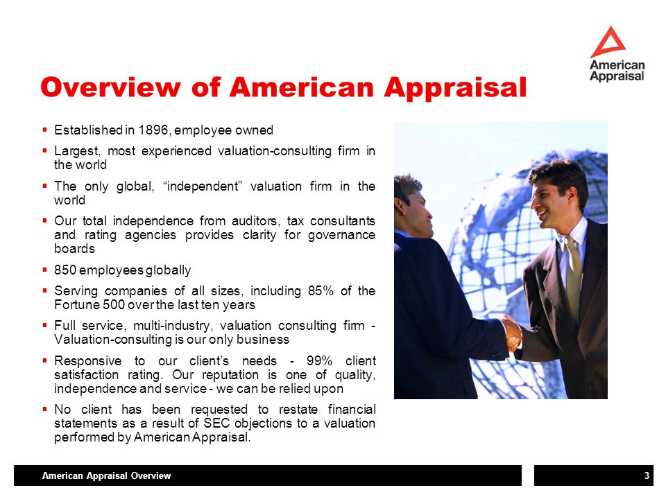 American Appraisal Overview3 Overview of American Appraisal  Established in 1896, employee owned  Largest, most experienced valuation-consulting firm in the world  The only global, independent valuation firm in the world  Our total independence from auditors, tax consultants and rating agencies provides clarity for governance boards  850 employees globally  Serving companies of all sizes, including 85% of the Fortune 500 over the last ten years  Full service, multi-industry, valuation consulting firm - Valuation-consulting is our only business  Responsive to our client's needs - 99% client satisfaction rating.