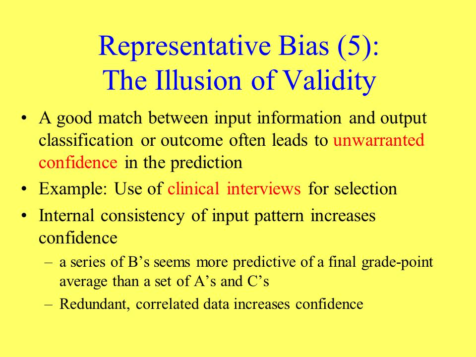 Representative Bias (5): The Illusion of Validity A good match between input information and output classification or outcome often leads to unwarrant
