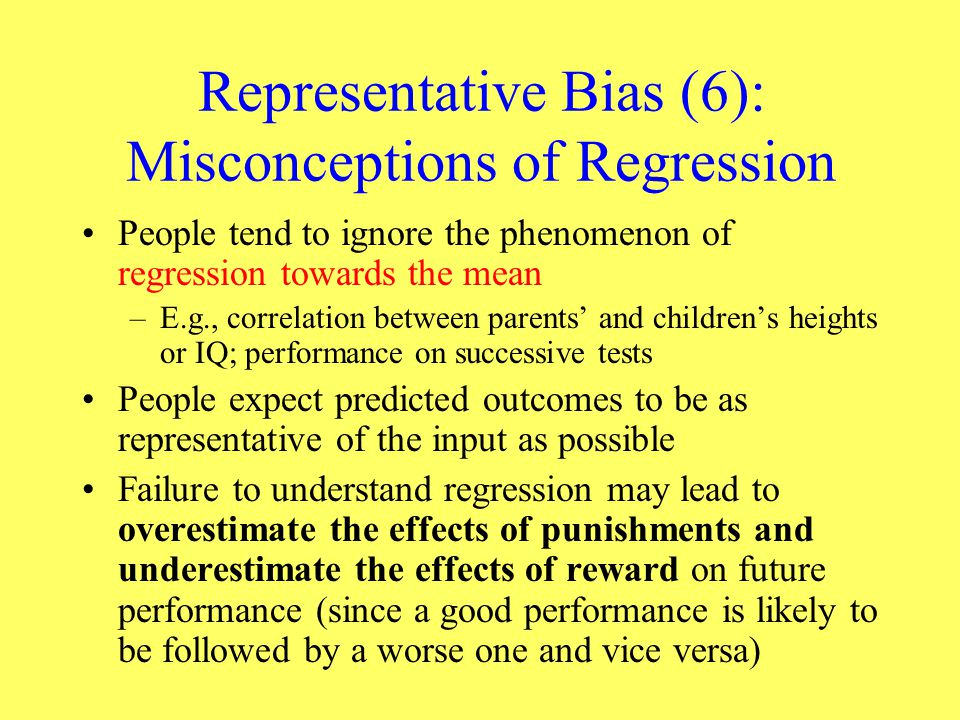 Representative Bias (6): Misconceptions of Regression People tend to ignore the phenomenon of regression towards the mean –E.g., correlation between p