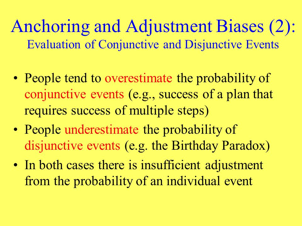 Anchoring and Adjustment Biases (2): Evaluation of Conjunctive and Disjunctive Events People tend to overestimate the probability of conjunctive event