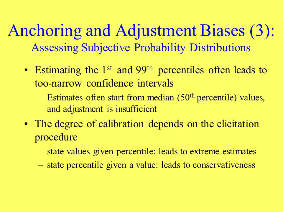 Anchoring and Adjustment Biases (3): Assessing Subjective Probability Distributions Estimating the 1 st and 99 th percentiles often leads to too-narro