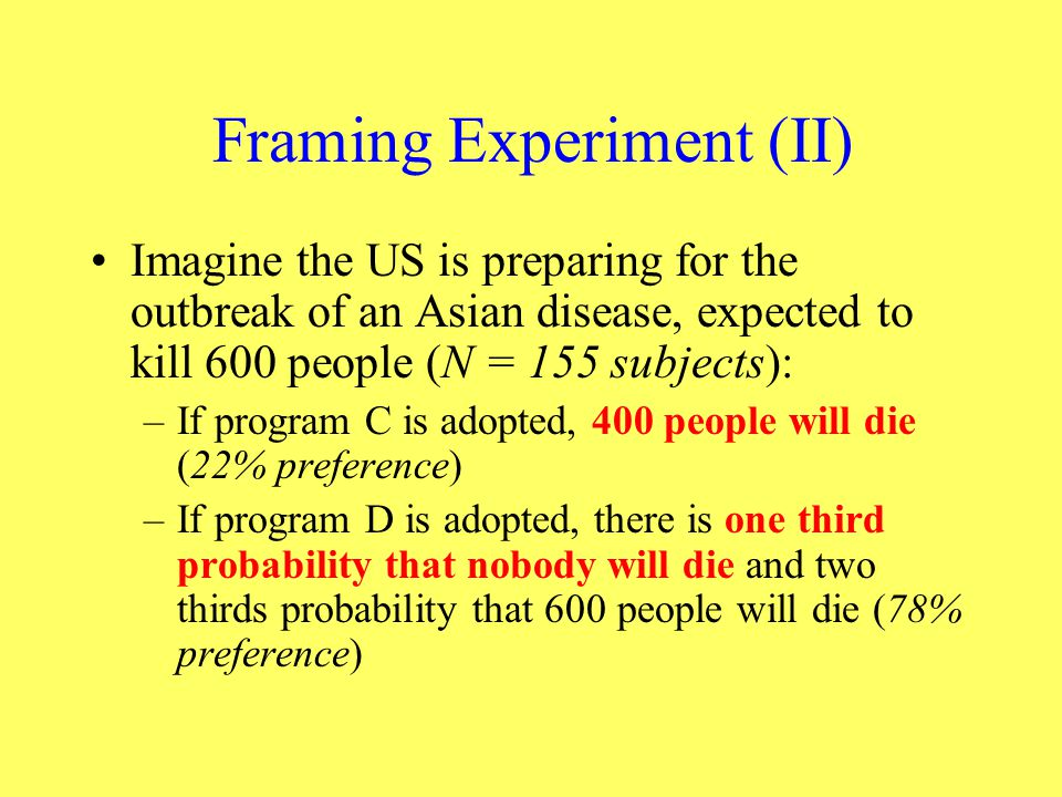 Framing Experiment (II) Imagine the US is preparing for the outbreak of an Asian disease, expected to kill 600 people (N = 155 subjects): –If program