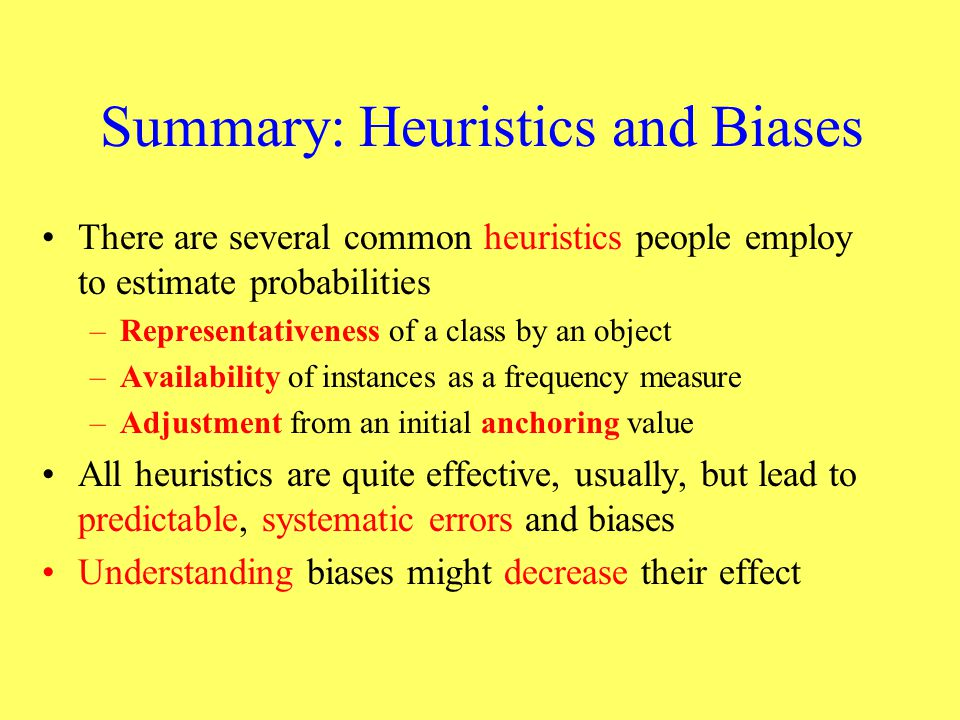Summary: Heuristics and Biases There are several common heuristics people employ to estimate probabilities –Representativeness of a class by an object