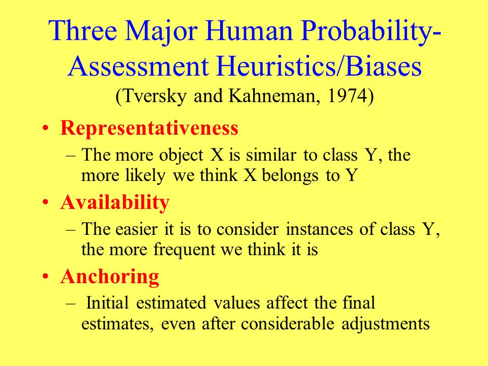 Three Major Human Probability- Assessment Heuristics/Biases (Tversky and Kahneman, 1974) Representativeness –The more object X is similar to class Y,