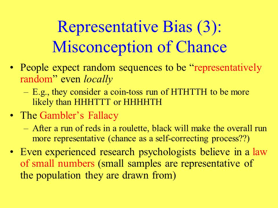 """Representative Bias (3): Misconception of Chance People expect random sequences to be """"representatively random"""" even locally –E.g., they consider a co"""