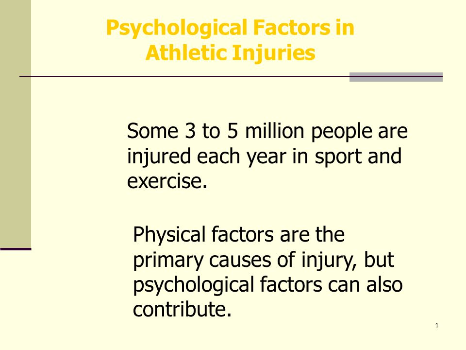 1 Psychological Factors in Athletic Injuries Some 3 to 5 million people are injured each year in sport and exercise.